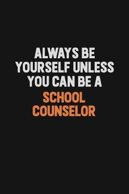 Always Be Yourself Unless You Can Be A School Counselor by Camila Cooper
