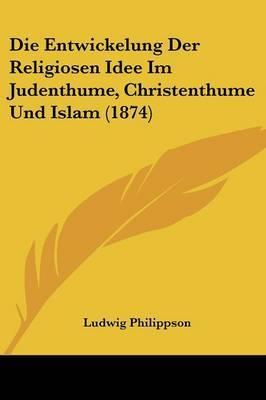 Die Entwickelung Der Religiosen Idee Im Judenthume, Christenthume Und Islam (1874) by Ludwig Philippson image