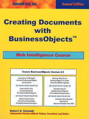"Creating Documents with ""BusinessObjects"": Web Intelligence Course by Robert D Schmidt"
