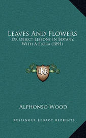 Leaves and Flowers: Or Object Lessons in Botany, with a Flora (1891) by Alphonso Wood