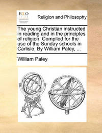 The Young Christian Instructed in Reading and in the Principles of Religion. Compiled for the Use of the Sunday Schools in Carlisle. by William Paley, by William Paley