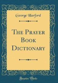 The Prayer Book Dictionary (Classic Reprint) by George Harford image