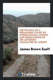 The Project of a Permanent Court of International Justice and Resolutions of the Advisory Committee of Jurists by James Brown Scott image