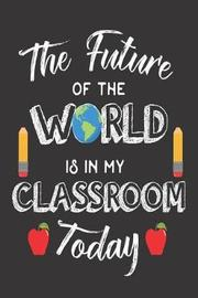 The Future of the World Is in My Classroom Today by Creative Juices Publishing