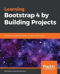 Learning Bootstrap 4 by Building Projects by Eduonix Learning Solutions