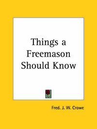 Things a Freemason Should Know (1909) by Fred J W Crowe