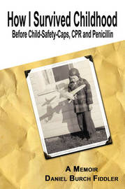 How I Survived Childhood Before Child-Safety-Caps, CPR and Penicillin by Daniel Burch Fiddler