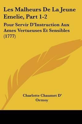 Les Malheurs De La Jeune Emelie, Part 1-2: Pour Servir D'Instruction Aux Ames Vertueuses Et Sensibles (1777) by Charlotte Chaumet D' Ormoy image
