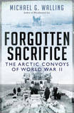 Forgotten Sacrifice: The Arctic Convoys of World War II by Michael G Walling