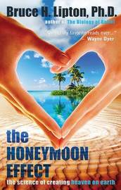 The Honeymoon Effect: The Science Of Creating Heaven On Earth by Bruce Lipton