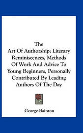 The Art of Authorship: Literary Reminiscences, Methods of Work and Advice to Young Beginners, Personally Contributed by Leading Authors of the Day by George Bainton
