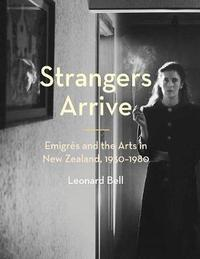 Strangers Arrive: Emigres and the Arts in New Zealand, 1930–1980 by Leonard Bell