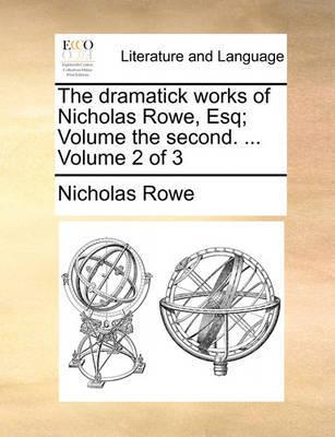The Dramatick Works of Nicholas Rowe, Esq; Volume the Second. ... Volume 2 of 3 by Nicholas Rowe