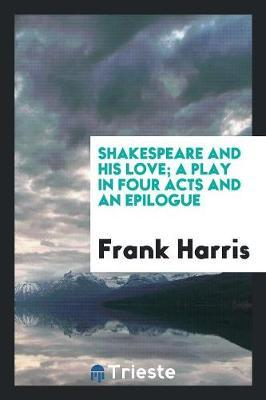 Shakespeare and His Love; A Play in Four Acts and an Epilogue by Frank Harris