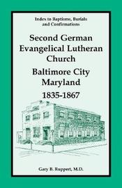 Index to Baptisms, Burials and Confirmations, Second German Evangelical Lutheran Church, Baltimore City, Maryland, 1835-1867 by Gary B Ruppert
