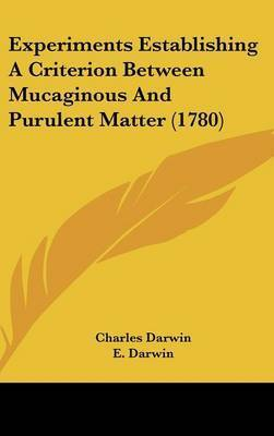 Experiments Establishing a Criterion Between Mucaginous and Purulent Matter (1780) by Professor Charles Darwin
