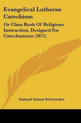 Evangelical Lutheran Catechism: Or Class Book Of Religious Instruction, Designed For Catechumens (1871) by Samuel Simon Schmucker