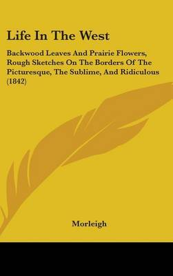 Life In The West: Backwood Leaves And Prairie Flowers, Rough Sketches On The Borders Of The Picturesque, The Sublime, And Ridiculous (1842) by Morleigh
