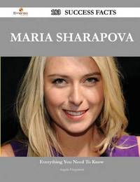 Maria Sharapova 183 Success Facts - Everything You Need to Know about Maria Sharapova by Angela Fitzpatrick