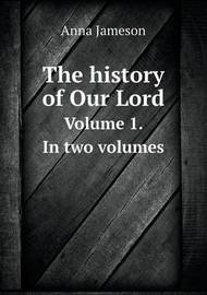 The History of Our Lord Volume 1. in Two Volumes by Elizabeth Rigby Eastlake