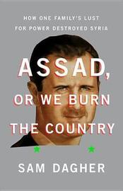 Assad, or We Burn the Country by Sam Dagher