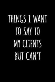 Things I Want to Say to My Clients But Can't by Dartan Creations