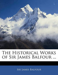 The Historical Works of Sir James Balfour ... by James Balfour