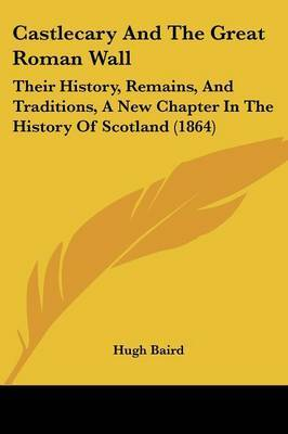 Castlecary And The Great Roman Wall: Their History, Remains, And Traditions, A New Chapter In The History Of Scotland (1864) by Hugh Baird image