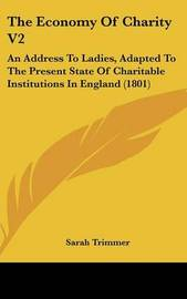 The Economy of Charity V2: An Address to Ladies, Adapted to the Present State of Charitable Institutions in England (1801) by Sarah Trimmer image