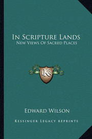 In Scripture Lands: New Views of Sacred Places by Edward Wilson