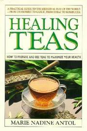 Healing Teas: How to Prepare and Use Teas to Maximize Your Health by Marie Nadine Antol image