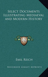 Select Documents Illustrating Mediaeval and Modern History by Emil Reich