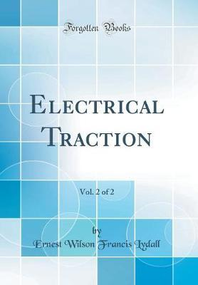 Electrical Traction, Vol. 2 of 2 (Classic Reprint) by Ernest Wilson Francis Lydall