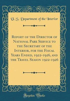 Report of the Director of National Park Service to the Secretary of the Interior, for the Fiscal Years Ended, 1922-1926, and the Travel Season 1922-1926 (Classic Reprint) by U.S. Department of the Interior