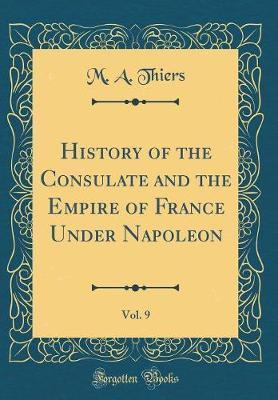 History of the Consulate and the Empire of France Under Napoleon, Vol. 9 (Classic Reprint) by M A Thiers