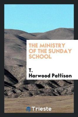 The Ministry of the Sunday School by T Harwood Pattison
