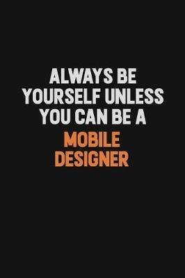 Always Be Yourself Unless You Can Be A Mobile designer by Camila Cooper