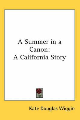 A Summer in a Canon: A California Story by Kate Douglas Wiggin