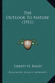 The Outlook to Nature (1911) the Outlook to Nature (1911) by Liberty Hyde Bailey, Jr.
