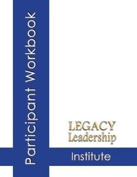 Legacy Leadership Institute Participant Workbook by Lee Smith