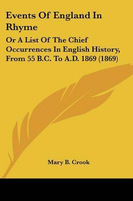 Events Of England In Rhyme: Or A List Of The Chief Occurrences In English History, From 55 B.C. To A.D. 1869 (1869) by Mary B Crook image