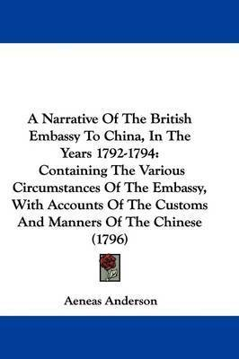 A Narrative Of The British Embassy To China, In The Years 1792-1794: Containing The Various Circumstances Of The Embassy, With Accounts Of The Customs And Manners Of The Chinese (1796) by Aeneas Anderson