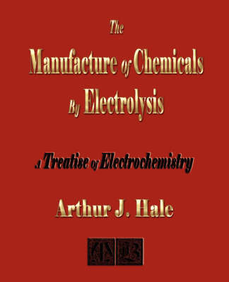 The Manufacture of Chemicals by Electrolysis - Electrochemistry by Arthur J. Hale