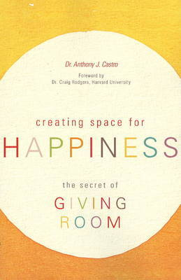 Creating Space for Happiness: The Secret of Giving Room by Anthony J. Castro image
