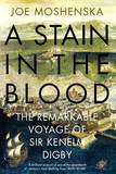 A Stain in the Blood: The Remarkable Voyage of Sir Kenelm Digby by Joe Moshenska