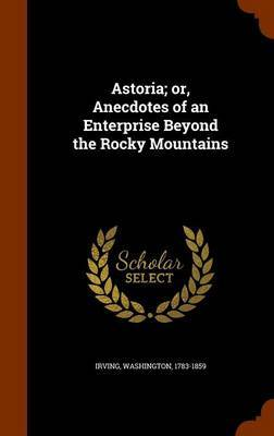 Astoria; Or, Anecdotes of an Enterprise Beyond the Rocky Mountains by Irving Washington