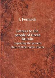 Letters to the People of Great Britain Respecting the Present State of Their Public Affairs by J Fenwick
