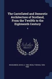 The Castellated and Domestic Architecture of Scotland, from the Twelfth to the Eighteenth Century by David MacGibbon
