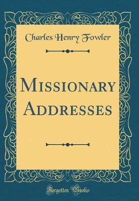 Missionary Addresses (Classic Reprint) by Charles Henry Fowler