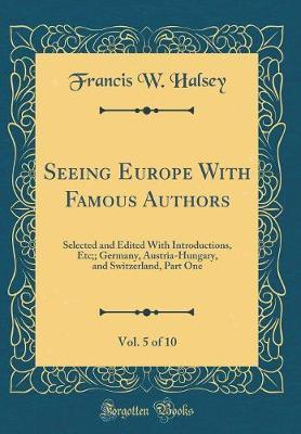 Seeing Europe with Famous Authors, Vol. 5 of 10 by Francis W Halsey image